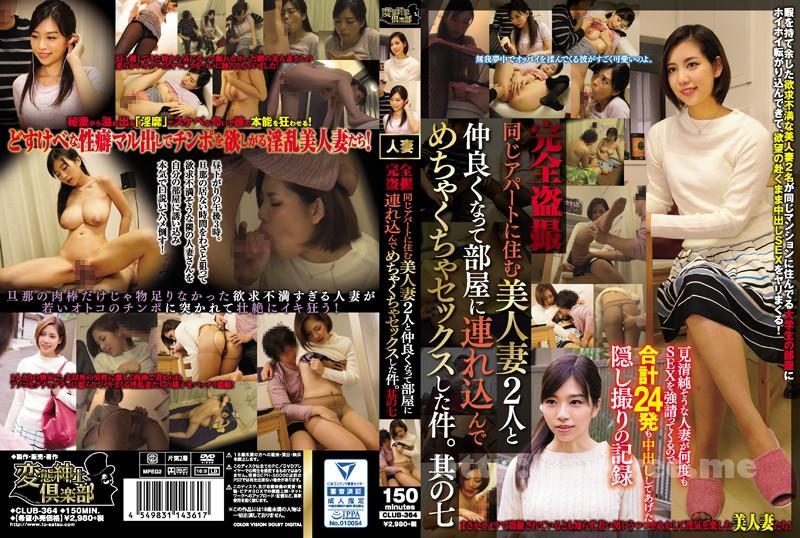 [CLUB-364] 完全盗撮 同じアパートに住む美人妻2人と仲良くなって部屋に連れ込んでめちゃくちゃセックスした件。其の七