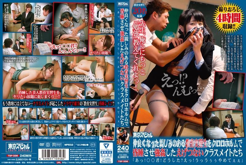[TSP-336] 東京スペシャル 仲良くなった親しみのある教育実習生をクロロホルムで昏睡させ強姦したえげつないクラスメイトたち「あっ!○○君!どうした?えっ!うっうぅぅやめてぇぇ」